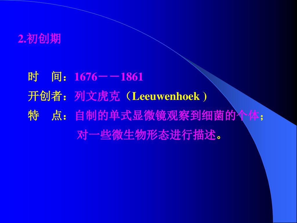 2.初创期 时 间:1676--1861 开创者:列文虎克(Leeuwenhoek ) 特 点:自制的单式显微镜观察到细菌的个体; 对一些微生物形态进行描述。