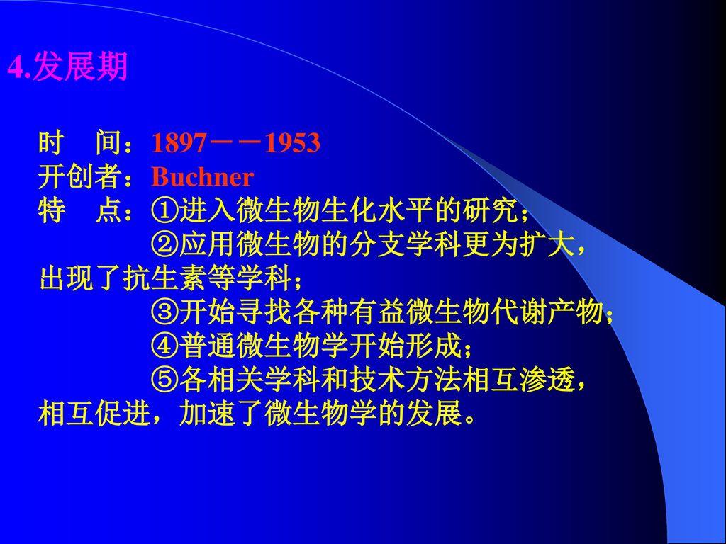 4.发展期 时 间:1897--1953 开创者:Buchner 特 点:①进入微生物生化水平的研究;
