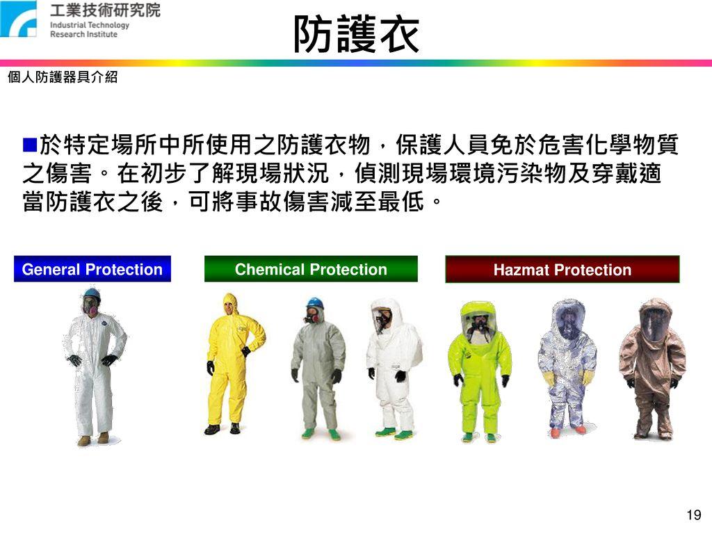 防護衣 個人防護器具介紹. 於特定場所中所使用之防護衣物,保護人員免於危害化學物質之傷害。在初步了解現場狀況,偵測現場環境污染物及穿戴適當防護衣之後,可將事故傷害減至最低。 General Protection.