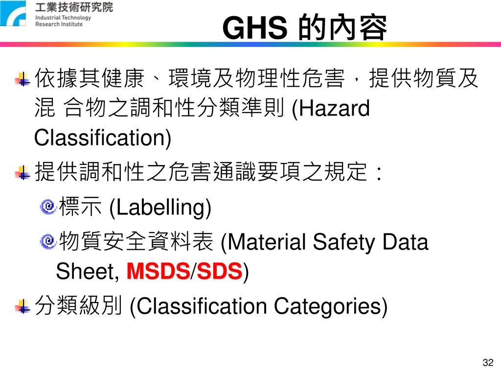 GHS 的內容 依據其健康、環境及物理性危害,提供物質及混 合物之調和性分類準則 (Hazard Classification)