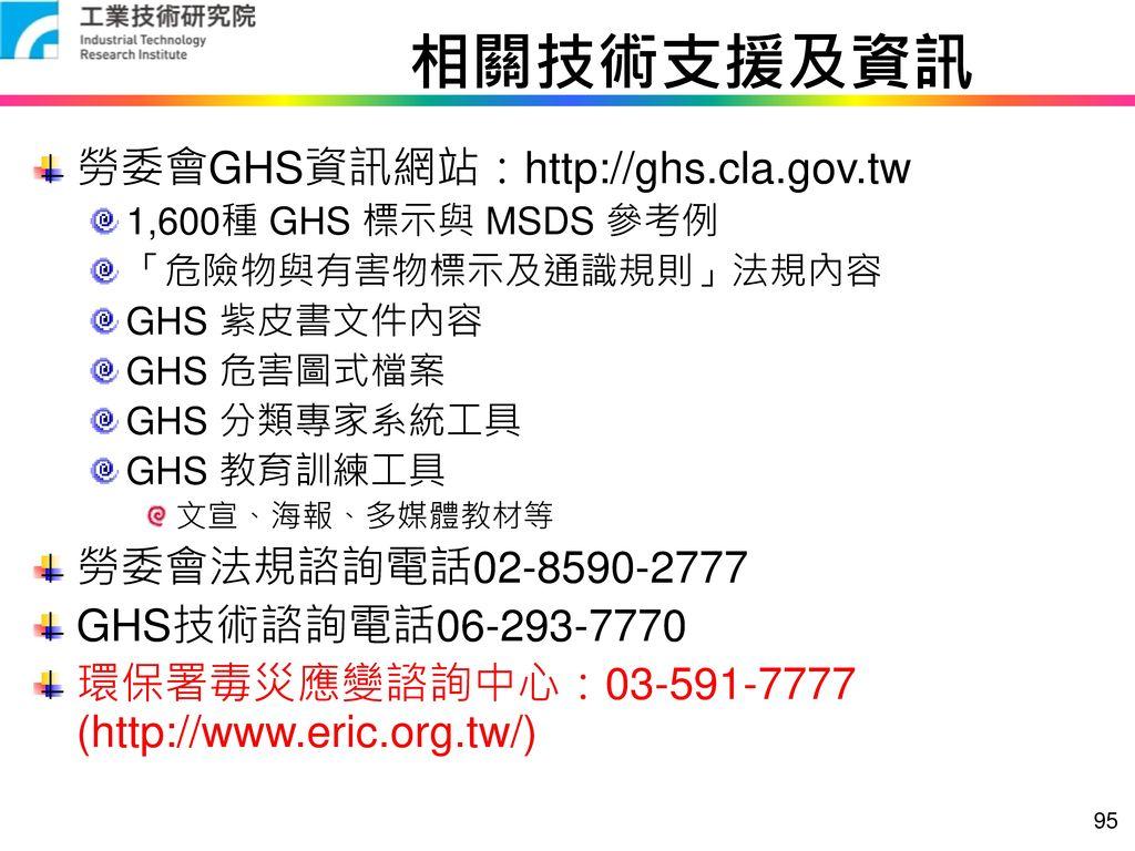 相關技術支援及資訊 勞委會GHS資訊網站:http://ghs.cla.gov.tw 勞委會法規諮詢電話02-8590-2777