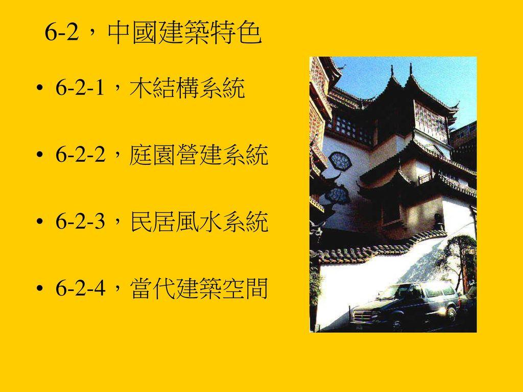 6-2,中國建築特色 6-2-1,木結構系統 6-2-2,庭園營建系統 6-2-3,民居風水系統 6-2-4,當代建築空間