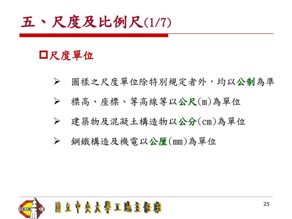 五、尺度及比例尺(1/7) 尺度單位 圖樣之尺度單位除特別規定者外,均以公制為準 標高、座標、等高線等以公尺(m)為單位