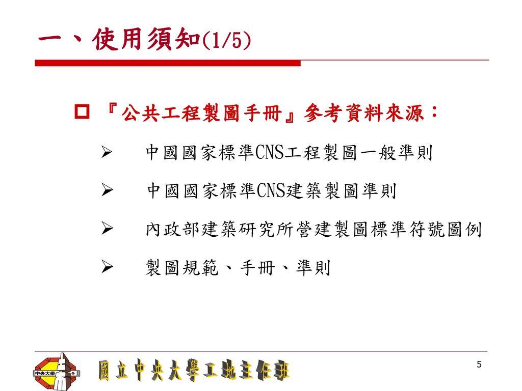 一、使用須知(1/5) 『公共工程製圖手冊』參考資料來源: 中國國家標準CNS建築製圖準則 內政部建築研究所營建製圖標準符號圖例
