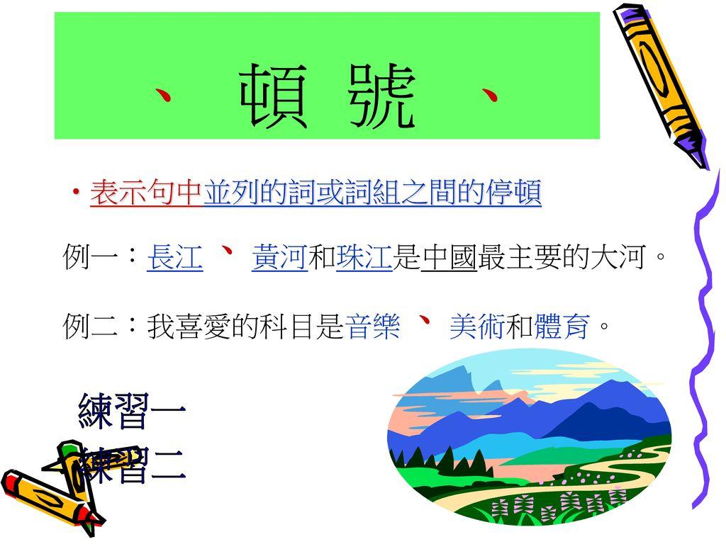 、 頓 號 、 練習一 練習二 表示句中並列的詞或詞組之間的停頓 例一:長江、黃河和珠江是中國最主要的大河。