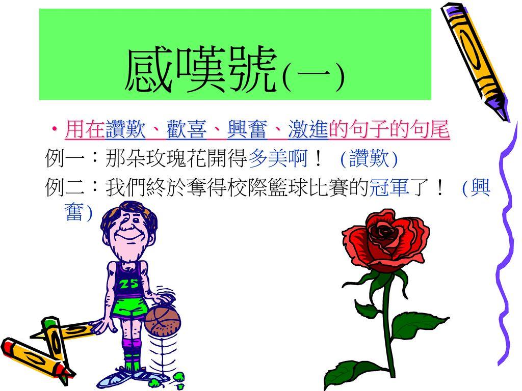 感嘆號(一) 用在讚歎、歡喜、興奮、激進的句子的句尾 例一:那朵玫瑰花開得多美啊! (讚歎)