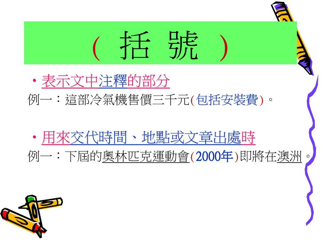 ( 括 號 ) 表示文中注釋的部分 用來交代時間、地點或文章出處時 例一:這部冷氣機售價三千元(包括安裝費)。