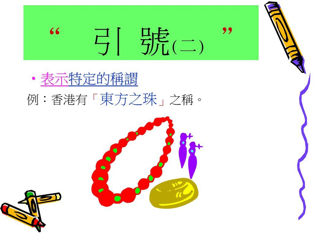 引 號(二) 表示特定的稱謂 例:香港有「東方之珠」之稱。