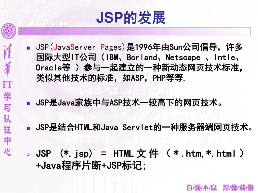 JSP的发展 JSP (*.jsp) = HTML文件(*.htm,*.html)+Java程序片断+JSP标记;