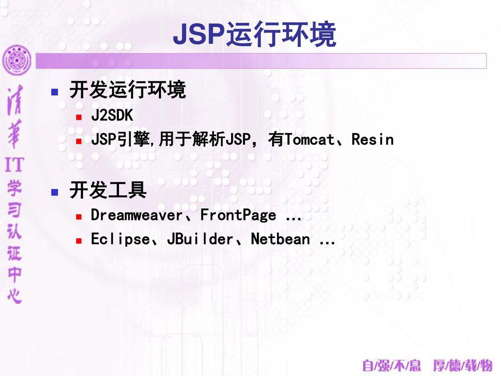JSP运行环境 开发运行环境 开发工具 J2SDK JSP引擎,用于解析JSP,有Tomcat、Resin