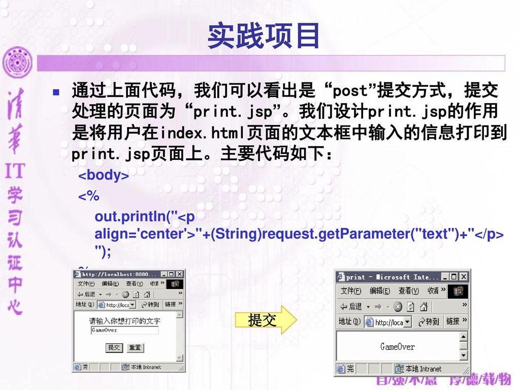 实践项目 通过上面代码,我们可以看出是 post 提交方式,提交处理的页面为 print.jsp 。我们设计print.jsp的作用是将用户在index.html页面的文本框中输入的信息打印到print.jsp页面上。主要代码如下: