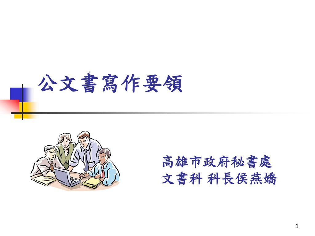 公文書寫作要領 高雄市政府秘書處 文書科 科長侯燕嬌.