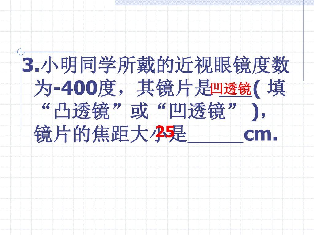 3.小明同学所戴的近视眼镜度数为-400度,其镜片是 ( 填 凸透镜 或 凹透镜 ),镜片的焦距大小是 cm.