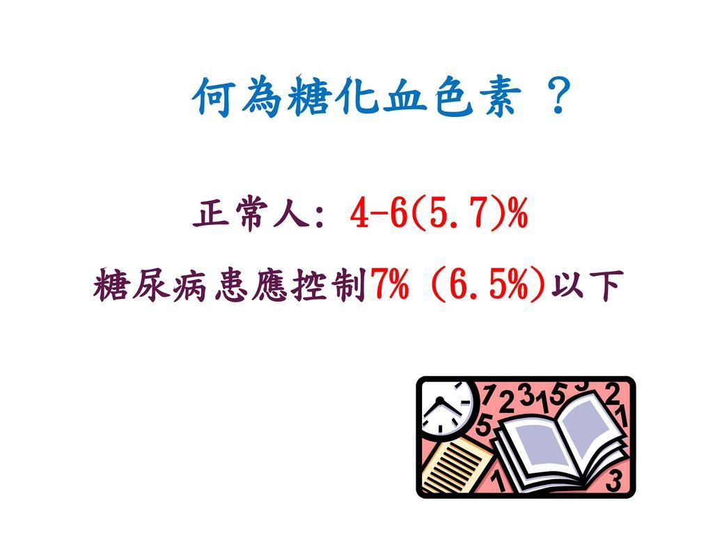 何為糖化血色素 正常人: 4-6(5.7)% 糖尿病患應控制7% (6.5%)以下