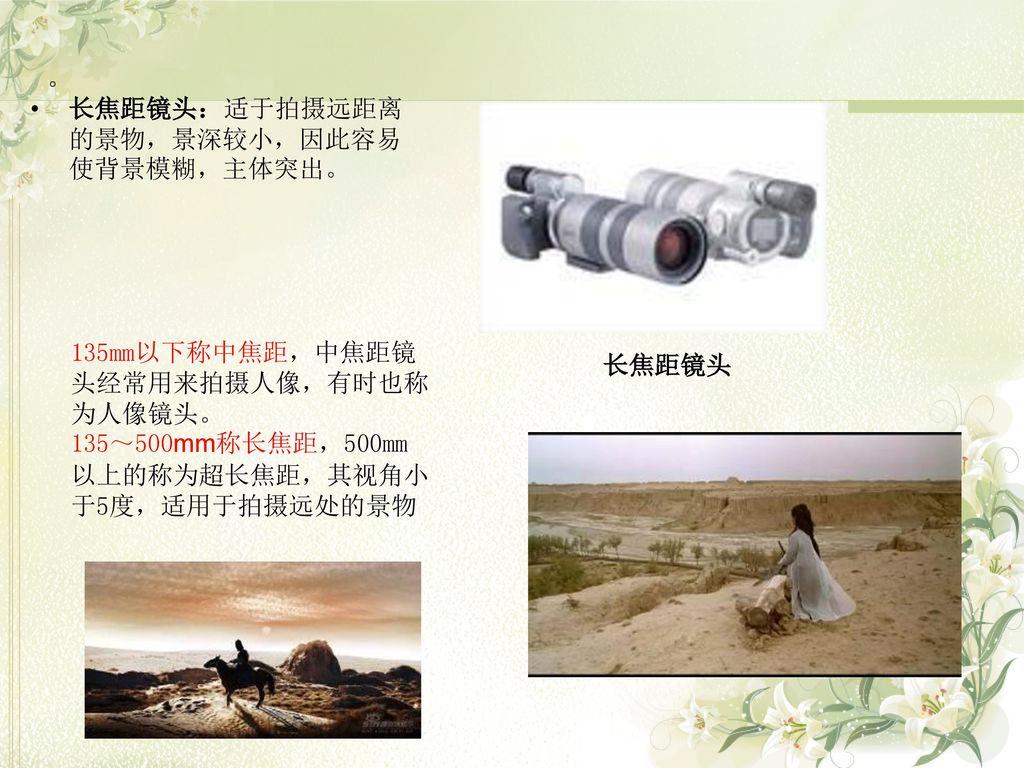 。 长焦距镜头:适于拍摄远距离的景物,景深较小,因此容易使背景模糊,主体突出。 135mm以下称中焦距,中焦距镜头经常用来拍摄人像,有时也称为人像镜头。 135~500mm称长焦距,500mm以上的称为超长焦距,其视角小于5度,适用于拍摄远处的景物.