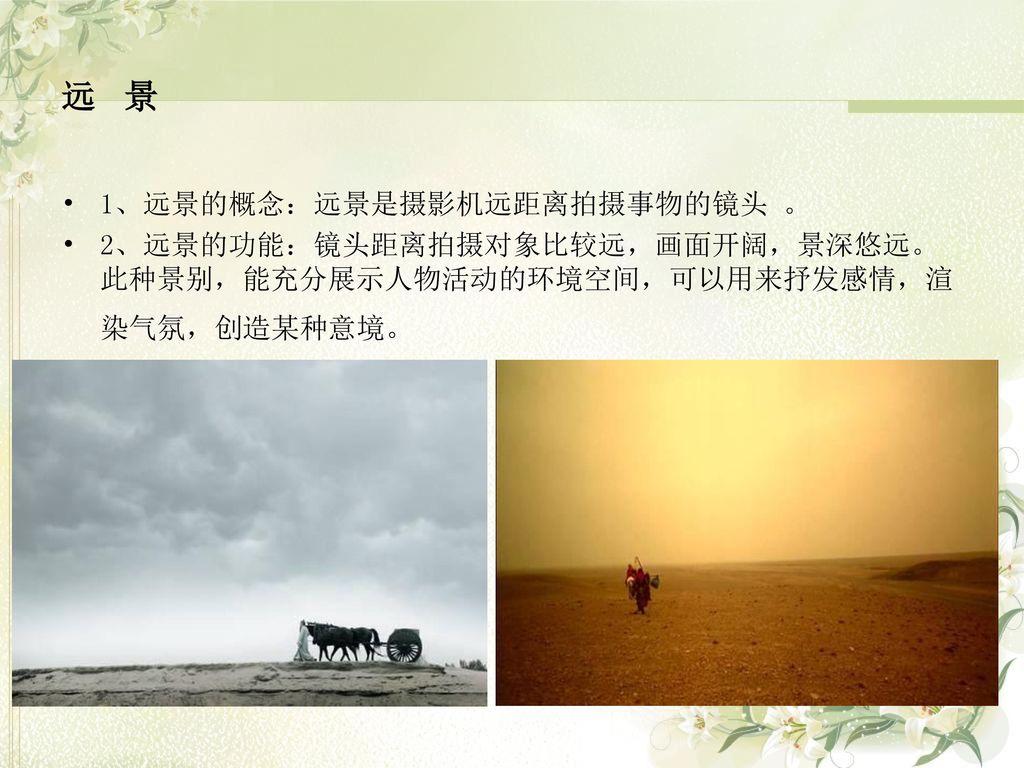 远 景 1、远景的概念:远景是摄影机远距离拍摄事物的镜头 。