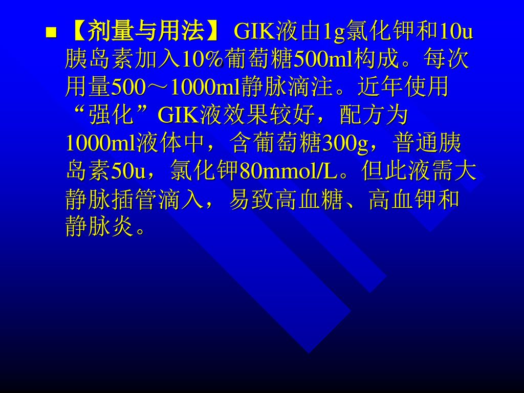 【剂量与用法】 GIK液由1g氯化钾和10u胰岛素加入10%葡萄糖500ml构成。每次用量500~1000ml静脉滴注。近年使用 强化 GIK液效果较好,配方为1000ml液体中,含葡萄糖300g,普通胰岛素50u,氯化钾80mmol/L。但此液需大静脉插管滴入,易致高血糖、高血钾和静脉炎。