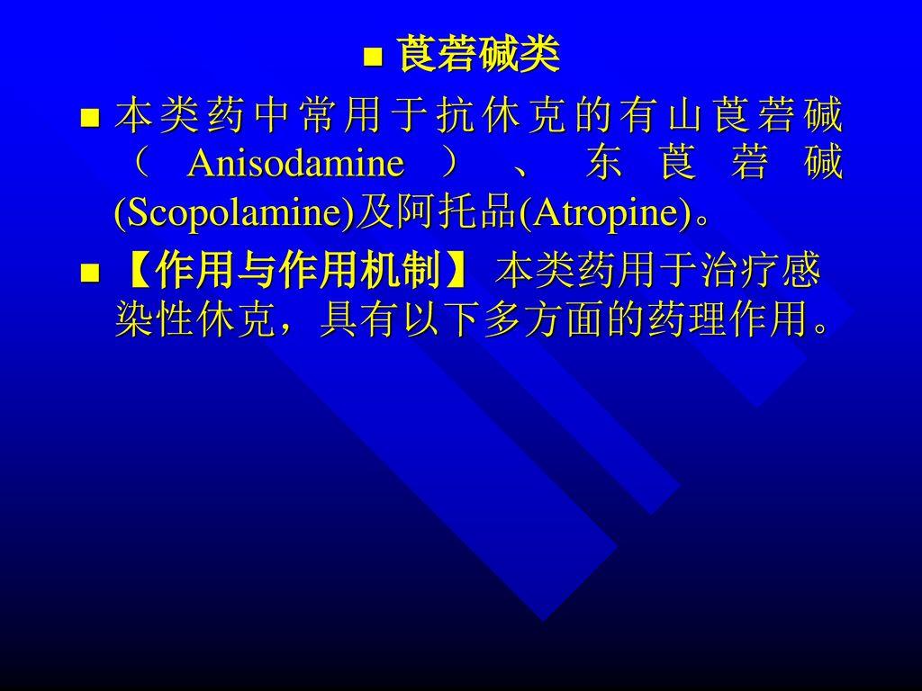 莨菪碱类 本类药中常用于抗休克的有山莨菪碱(Anisodamine)、东莨菪碱(Scopolamine)及阿托品(Atropine)。 【作用与作用机制】 本类药用于治疗感染性休克,具有以下多方面的药理作用。