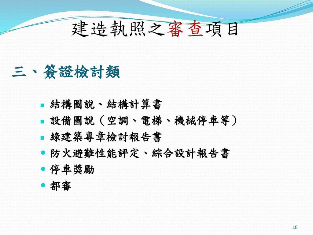 建造執照之審查項目 三、簽證檢討類 結構圖說、結構計算書 設備圖說(空調、電梯、機械停車等) 綠建築專章檢討報告書