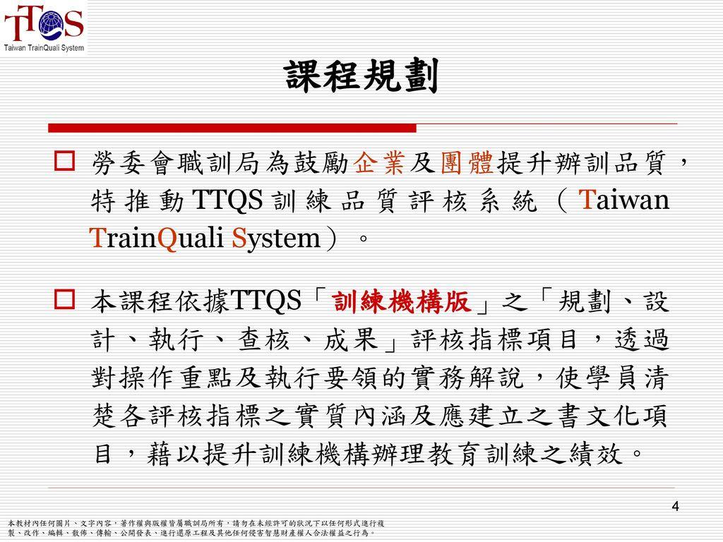 課程規劃 勞委會職訓局為鼓勵企業及團體提升辦訓品質, 特推動TTQS訓練品質評核系統(Taiwan TrainQuali System)。