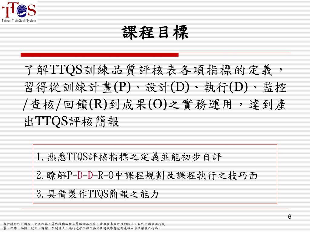 課程目標 了解TTQS訓練品質評核表各項指標的定義,習得從訓練計畫(P)、設計(D)、執行(D)、監控/查核/回饋(R)到成果(O)之實務運用,達到產出TTQS評核簡報. 1.熟悉TTQS評核指標之定義並能初步自評.