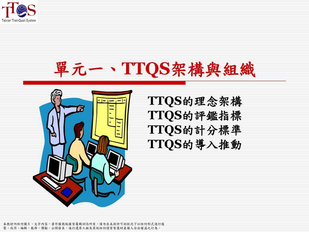 單元一、TTQS架構與組織 TTQS的理念架構 TTQS的評鑑指標 TTQS的計分標準 TTQS的導入推動