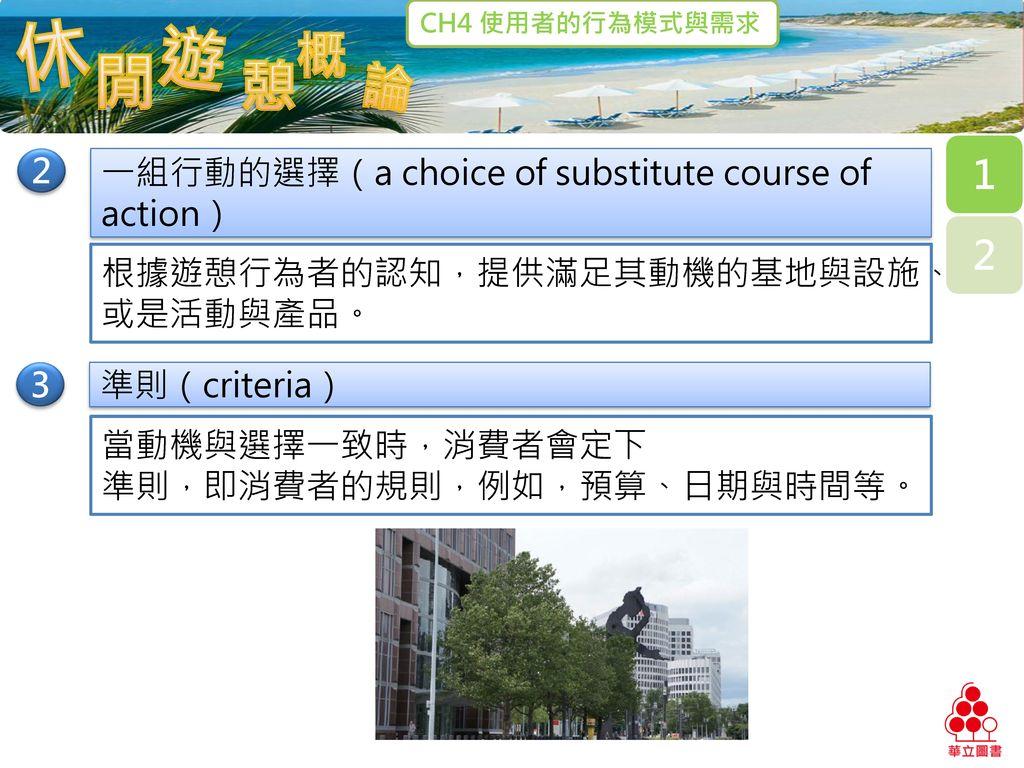 2 一組行動的選擇(a choice of substitute course of action) 根據遊憩行為者的認知,提供滿足其動機的基地與設施、或是活動與產品。 3. 準則(criteria)