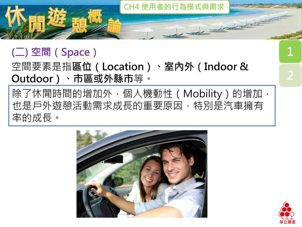(二) 空間(Space) 空間要素是指區位(Location)、室內外(Indoor & Outdoor)、市區或外縣市等。 除了休閒時間的增加外,個人機動性(Mobility)的增加,也是戶外遊憩活動需求成長的重要原因,特別是汽車擁有率的成長。