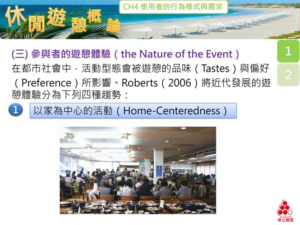 (三) 參與者的遊憩體驗(the Nature of the Event) 在都市社會中,活動型態會被遊憩的品味(Tastes)與偏好 (Preference)所影響。Roberts(2006)將近代發展的遊憩體驗分為下列四種趨勢: