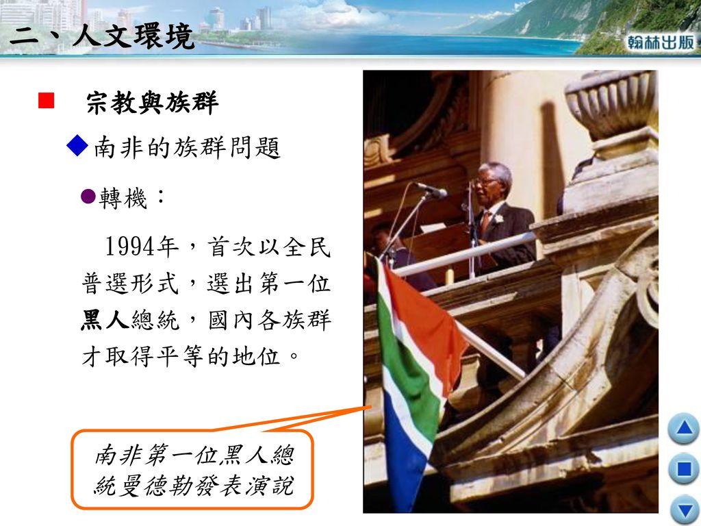 二、人文環境 宗教與族群 南非的族群問題 轉機: 1994年,首次以全民 普選形式,選出第一位黑人總統,國內各族群才取得平等的地位。