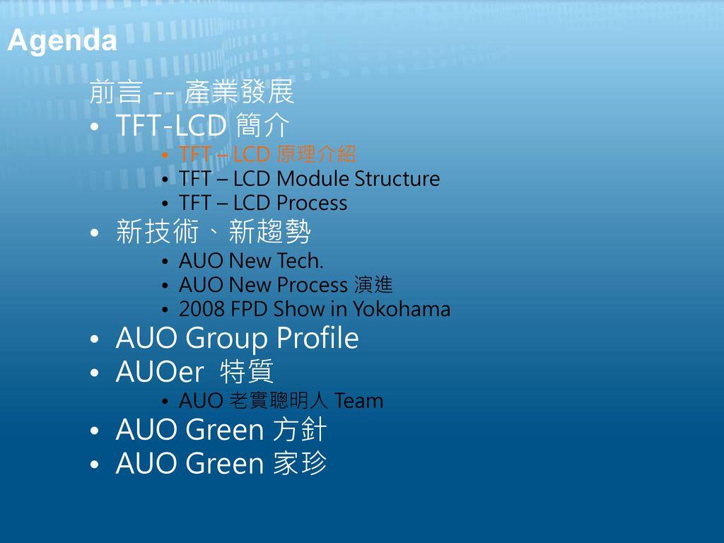 Agenda 前言 -- 產業發展 TFT-LCD 簡介 新技術、新趨勢 AUO Group Profile AUOer 特質
