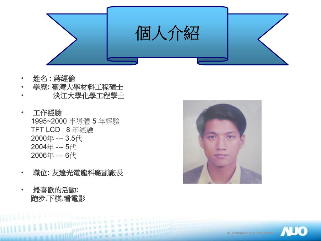 個人介紹 姓名 : 蔣經倫 學歷: 臺灣大學材料工程碩士 淡江大學化學工程學士 工作經驗 1995~2000 半導體 5 年經驗