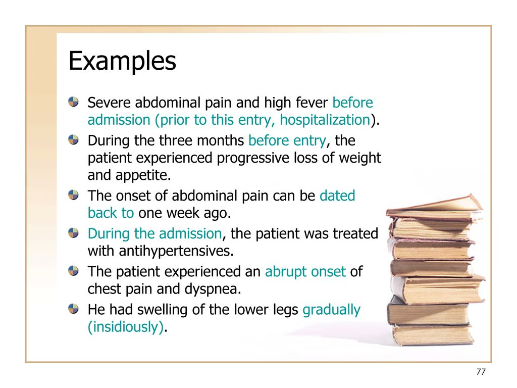 Examples Severe abdominal pain and high fever before admission (prior to this entry, hospitalization).