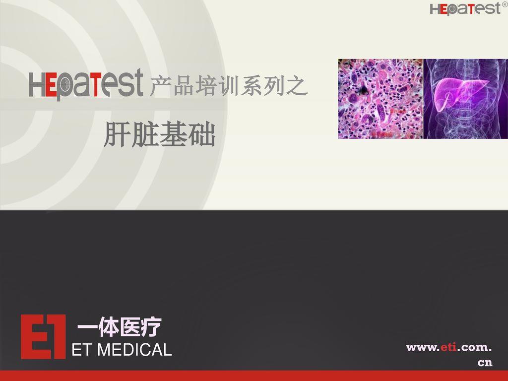 产品培训系列之 肝脏基础 一体医疗 ET MEDICAL www.eti.com.cn