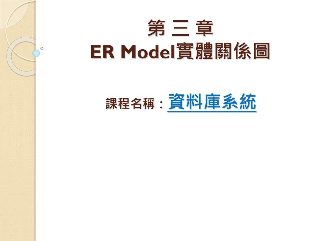 第 三 章 ER Model實體關係圖 課程名稱:資料庫系統 各位同學大家好,我是李春雄老師,本學期所開設的課程名稱為「資料結構」,