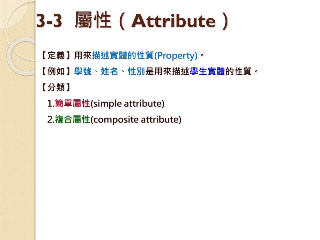 3-3 屬性(Attribute) 【定義】用來描述實體的性質(Property)。 【例如】學號、姓名、性別是用來描述學生實體的性質。