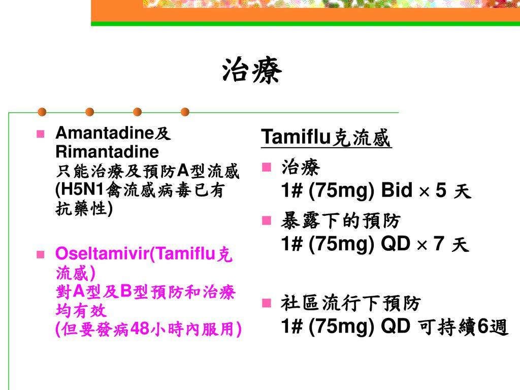 治療 Tamiflu克流感 治療 1# (75mg) Bid  5 天 暴露下的預防 1# (75mg) QD  7 天