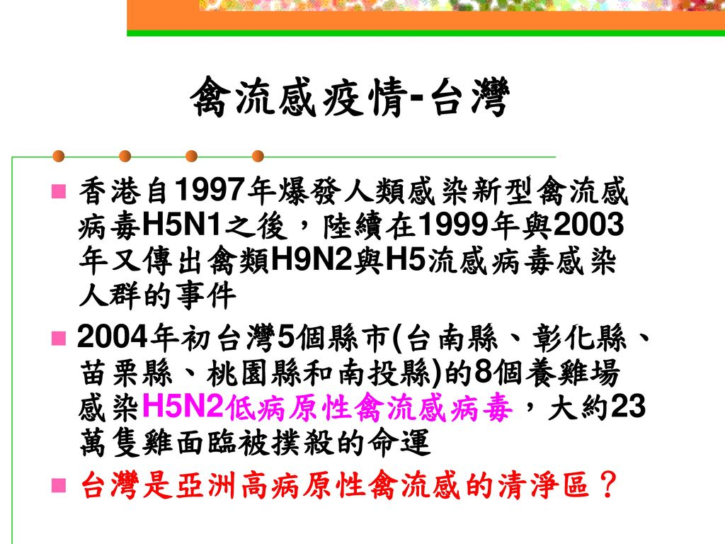 禽流感疫情-台灣 香港自1997年爆發人類感染新型禽流感病毒H5N1之後,陸續在1999年與2003年又傳出禽類H9N2與H5流感病毒感染人群的事件. 2004年初台灣5個縣市(台南縣、彰化縣、苗栗縣、桃園縣和南投縣)的8個養雞場感染H5N2低病原性禽流感病毒,大約23萬隻雞面臨被撲殺的命運.