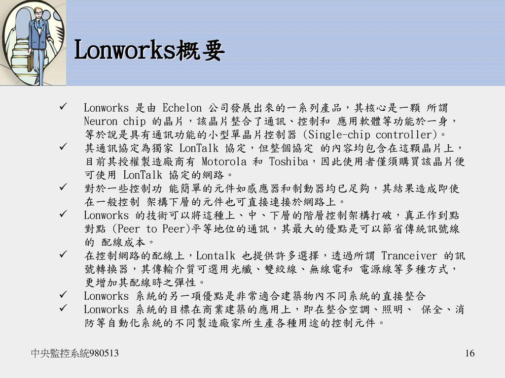 Lonworks概要 Lonworks 是由 Echelon 公司發展出來的一系列產品,其核心是一顆 所謂 Neuron chip 的晶片,該晶片整合了通訊、控制和 應用軟體等功能於一身,等於說是具有通訊功能的小型單晶片控制器 (Single-chip controller)。