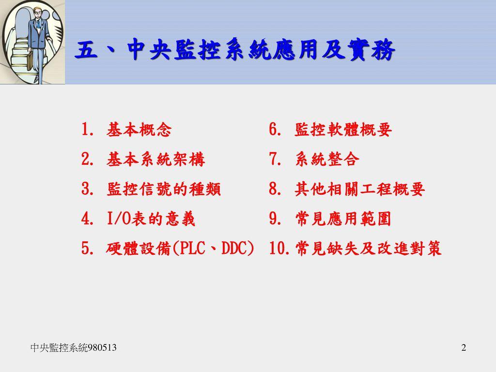 五、中央監控系統應用及實務 基本概念 基本系統架構 監控信號的種類 I/O表的意義 硬體設備(PLC、DDC) 監控軟體概要 系統整合