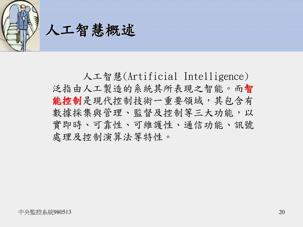 人工智慧概述 人工智慧(Artificial Intelligence)泛指由人工製造的系統其所表現之智能。而智能控制是現代控制技術一重要領域,其包含有數據採集與管理、監督及控制等三大功能,以實即時、可靠性、可維護性、通信功能、訊號處理及控制演算法等特性。