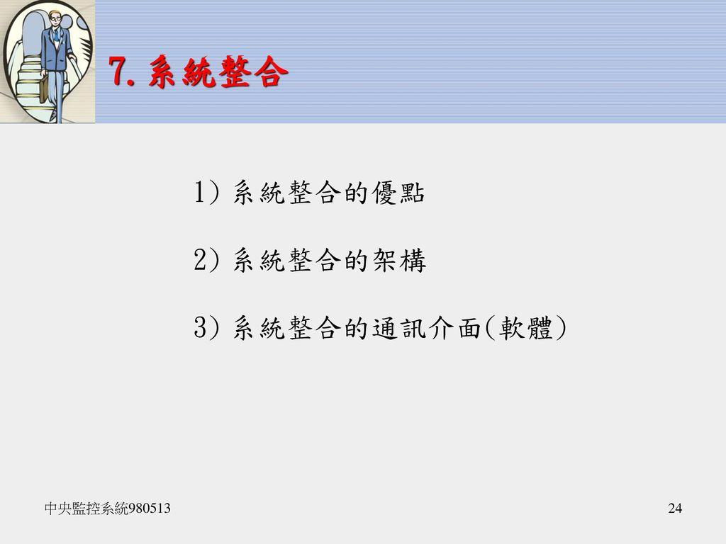 7.系統整合 系統整合的優點 系統整合的架構 系統整合的通訊介面(軟體) 中央監控系統980513