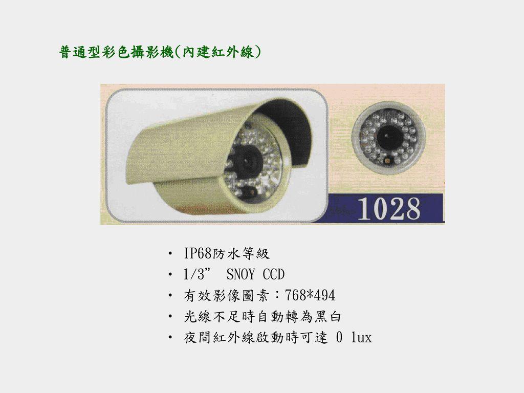 普通型彩色攝影機(內建紅外線) IP68防水等級 1/3 SNOY CCD 有效影像圖素:768*494 光線不足時自動轉為黑白 夜間紅外線啟動時可達 0 lux
