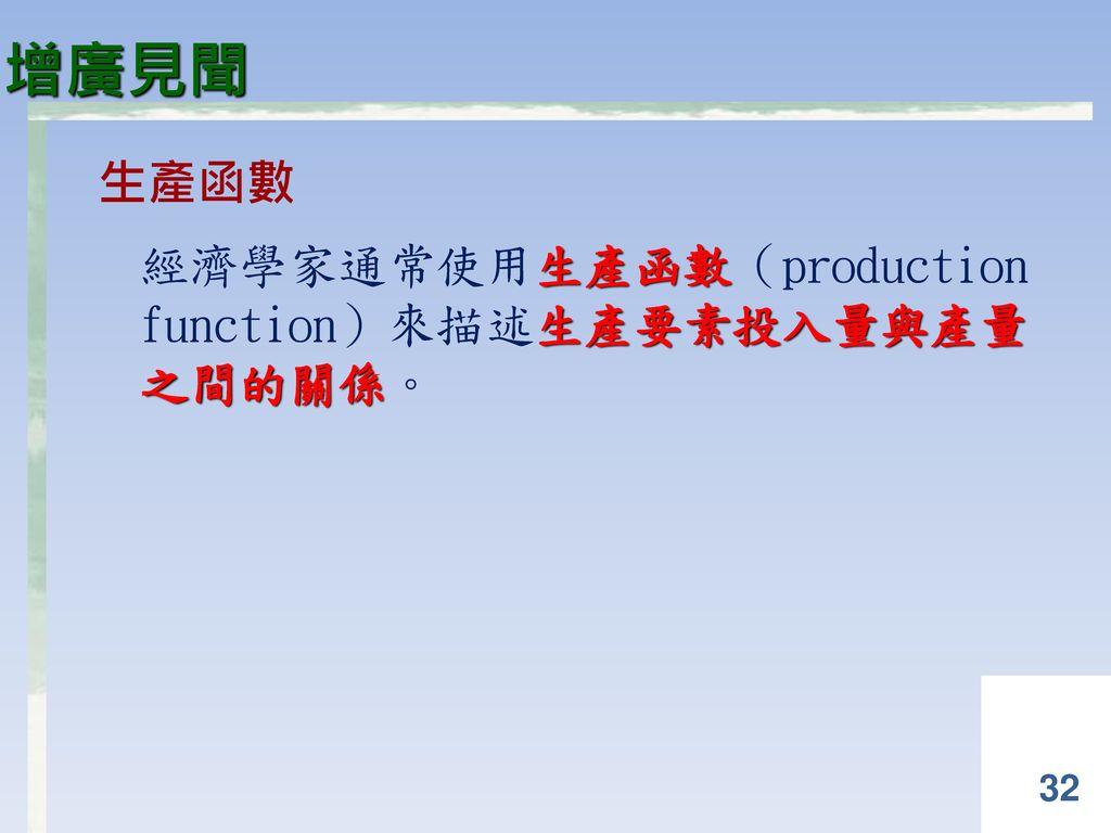 增廣見聞 生產函數 經濟學家通常使用生產函數(production function)來描述生產要素投入量與產量 之間的關係。
