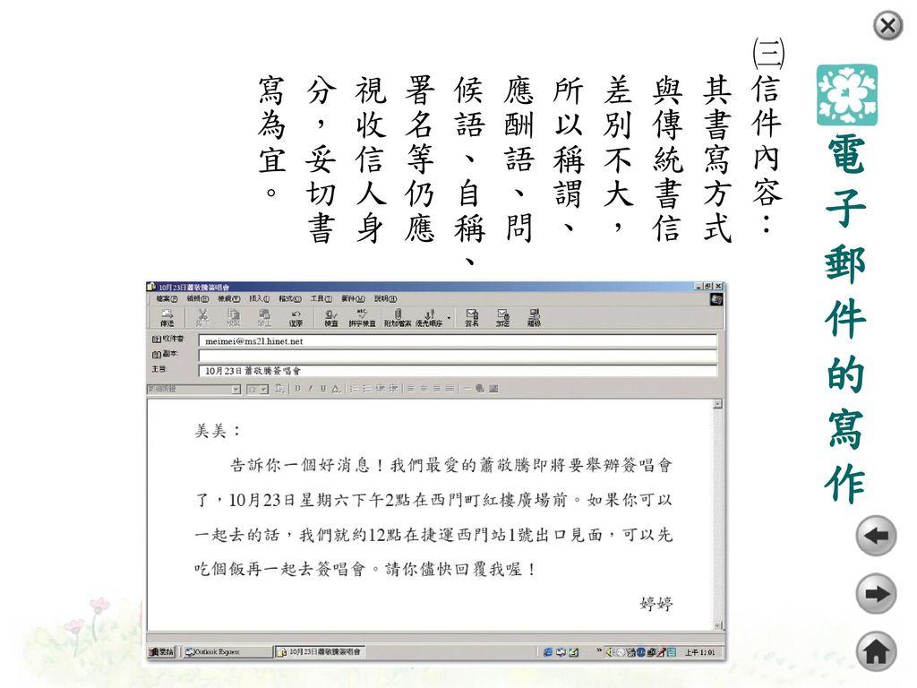 ㈢信件內容:其書寫方式與傳統書信差別不大,所以稱謂、應酬語、問候語、自稱、署名等仍應視收信人身分,妥切書寫為宜。