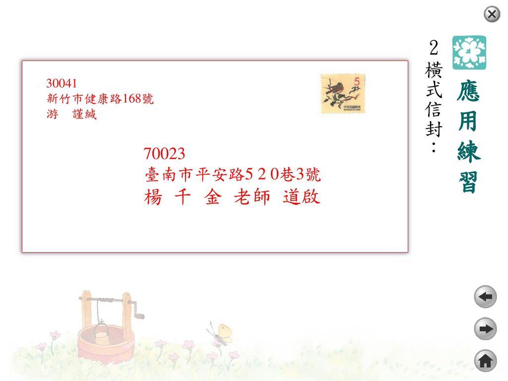 2橫式信封: 應用練習 70023 臺南市平安路5 2 0巷3號 楊 千 金 老師 道啟 30041 新竹市健康路168號 游 謹緘