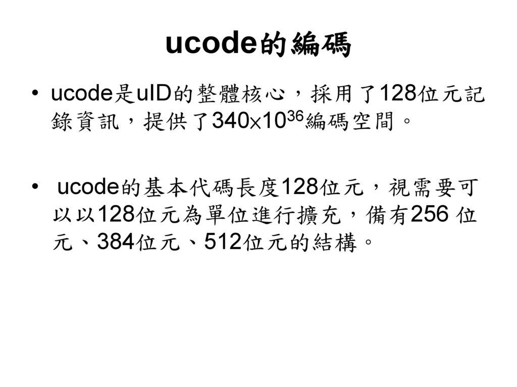ucode的編碼 ucode是uID的整體核心,採用了128位元記錄資訊,提供了340×1036編碼空間。