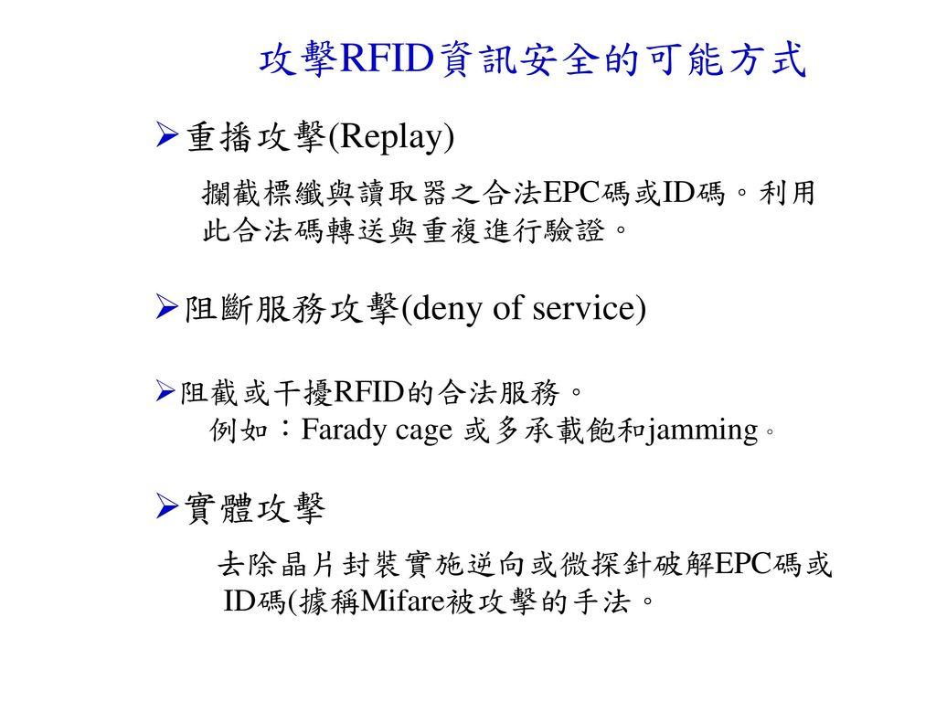 攻擊RFID資訊安全的可能方式 重播攻擊(Replay) 阻斷服務攻擊(deny of service) 實體攻擊