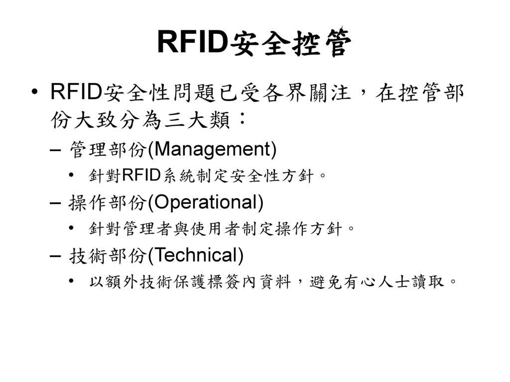 RFID安全控管 RFID安全性問題已受各界關注,在控管部份大致分為三大類: 管理部份(Management)
