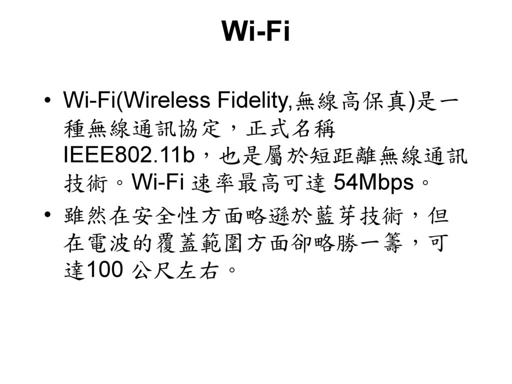 Wi-Fi Wi-Fi(Wireless Fidelity,無線高保真)是一種無線通訊協定,正式名稱 IEEE802.11b,也是屬於短距離無線通訊技術。Wi-Fi 速率最高可達 54Mbps。 雖然在安全性方面略遜於藍芽技術,但在電波的覆蓋範圍方面卻略勝一籌,可達100 公尺左右。